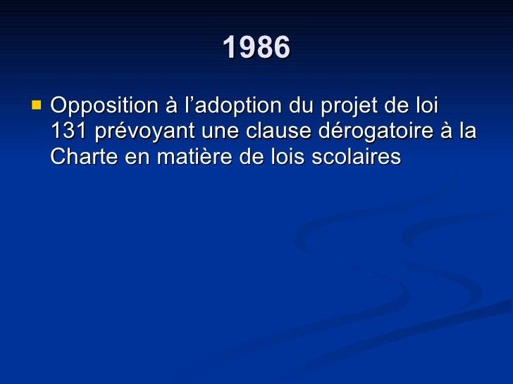 1986 <ul><li>Opposition à l'adoption du projet de loi 131 prévoyant une clause dérogatoire à la Charte en matière de lois ...