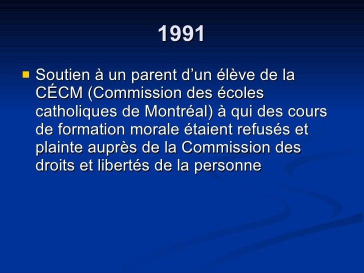 1991 <ul><li>Soutien à un parent d'un élève de la CÉCM (Commission des écoles catholiques de Montréal) à qui des cours de ...