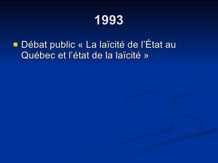 1993 <ul><li>Débat public « La laïcité de l'État au Québec et l'état de la laïcité » </li></ul>