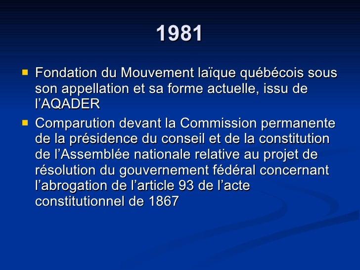 1981 <ul><li>Fondation du Mouvement laïque québécois sous son appellation et sa forme actuelle, issu de l'AQADER </li></ul...
