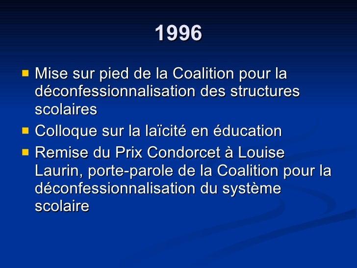 1996 <ul><li>Mise sur pied de la Coalition pour la déconfessionnalisation des structures scolaires  </li></ul><ul><li>Coll...