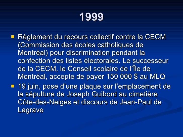 1999 <ul><li>Règlement du recours collectif contre la CECM (Commission des écoles catholiques de Montréal) pour discrimina...