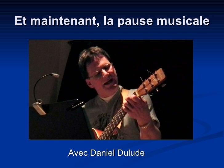 Et maintenant, la pause musicale <ul><li>Avec Daniel Dulude </li></ul>