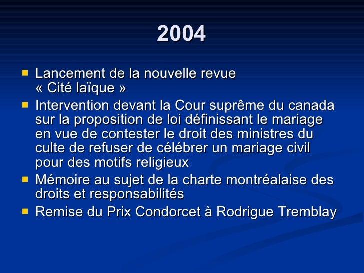 2004 <ul><li>Lancement de la nouvelle revue  « Cité laïque » </li></ul><ul><li>Intervention devant la Cour suprême du cana...