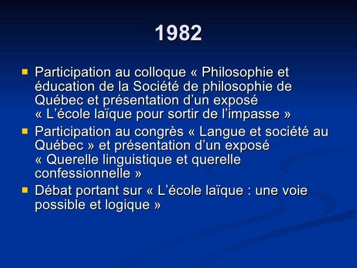 1982 <ul><li>Participation au colloque « Philosophie et éducation de la Société de philosophie de Québec et présentation d...
