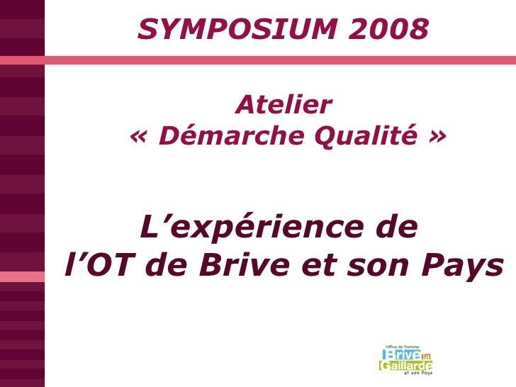 Atelier  «Démarche Qualité» SYMPOSIUM 2008 L'expérience de  l'OT de Brive et son Pays