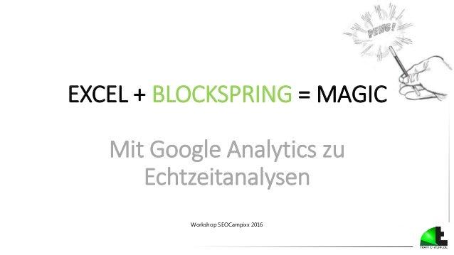 EXCEL + BLOCKSPRING = MAGIC Mit Google Analytics zu Echtzeitanalysen Workshop SEOCampixx 2016