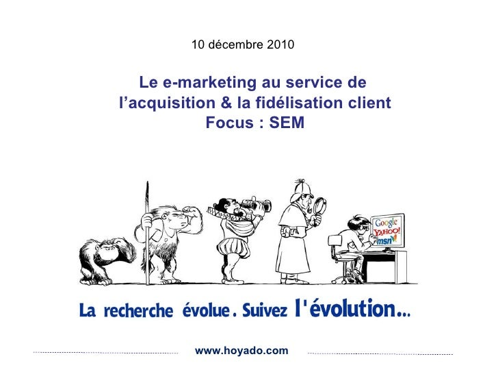 www.hoyado.com Le e-marketing au service de  l'acquisition & la fidélisation client Focus : SEM 10 décembre 2010