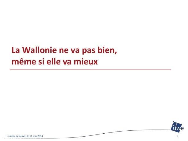 La Wallonie ne va pas bien, même si elle va mieux Louvain-la-Neuve - le 21 mai 2014 1
