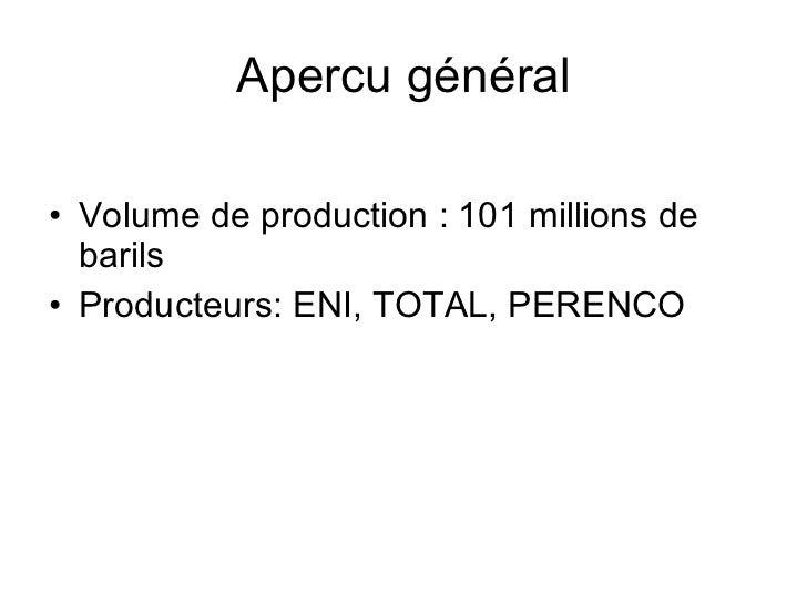 Apercu général <ul><li>Volume de production: 101 millions de barils </li></ul><ul><li>Producteurs: ENI, TOTAL, PERENCO </...