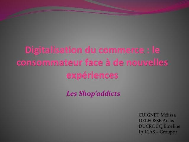 Digitalisation du commerce : le  consommateur face à de nouvelles  expériences  Les Shop'addicts  CUIGNET Mélissa  DELFOSS...