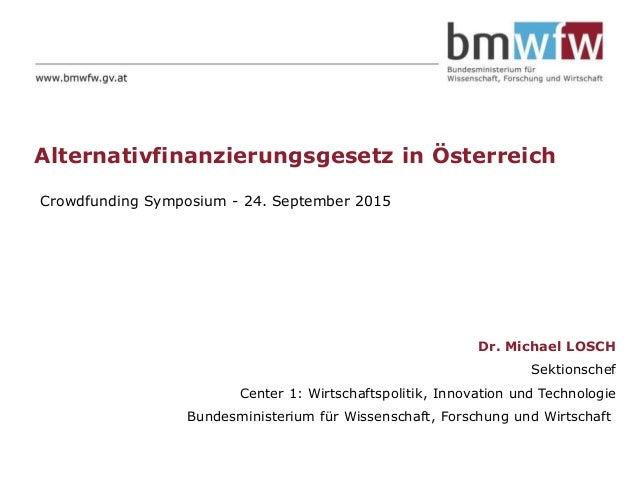 Alternativfinanzierungsgesetz in Österreich Dr. Michael LOSCH Sektionschef Center 1: Wirtschaftspolitik, Innovation und Te...