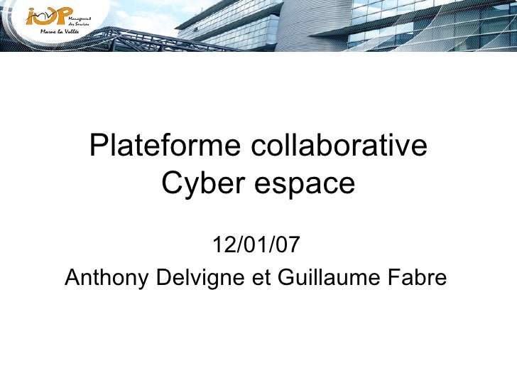 Plateforme collaborative Cyber espace 12/01/07 Anthony Delvigne et Guillaume Fabre