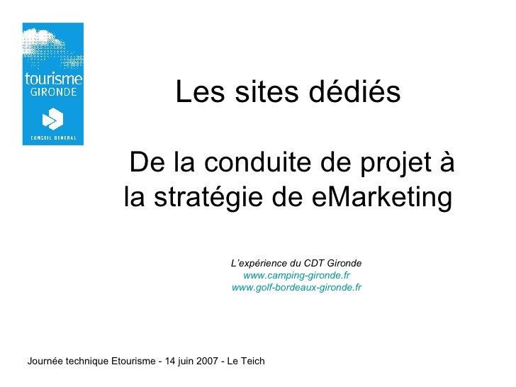 Les sites dédiés  De la conduite de projet à la stratégie de eMarketing L'expérience du CDT Gironde www.camping-gironde.fr...