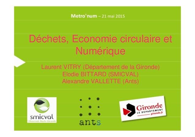 Déchets, Economie circulaire et Numérique Laurent VITRY (Département de la Gironde) Elodie BITTARD (SMICVAL) Alexandre VAL...