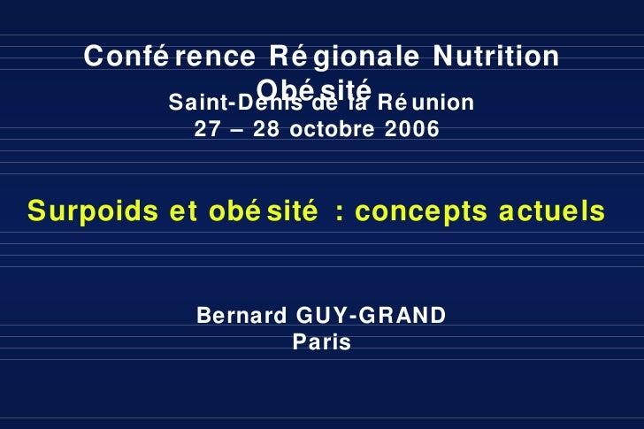 Bernard GUY-GRAND Paris Conférence Régionale Nutrition Obésité  Saint-Denis de la Réunion 27 – 28 octobre 2006  Surpoids e...