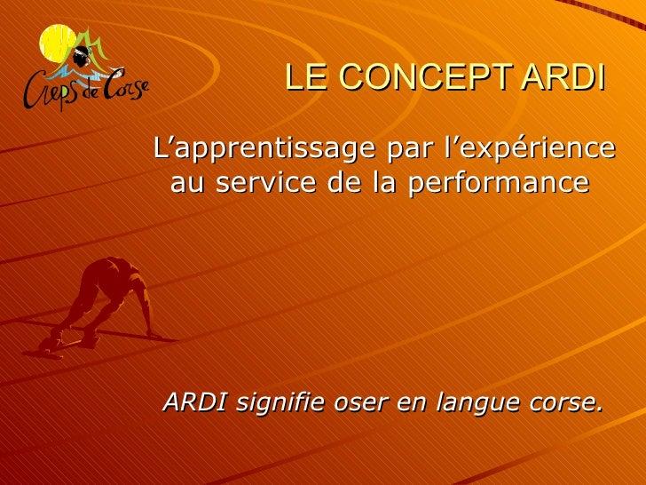 LE CONCEPT ARDI L'apprentissage par l'expérience au service de la performance   ARDI signifie oser en langue corse.