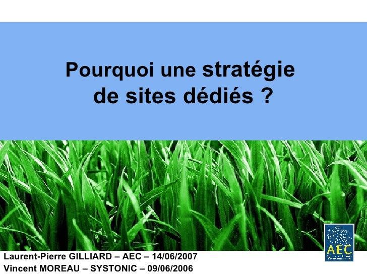 Pourquoi une  stratégie  de sites dédiés ? Laurent-Pierre GILLIARD – AEC – 14/06/2007 Vincent MOREAU – SYSTONIC – 09/06/2006