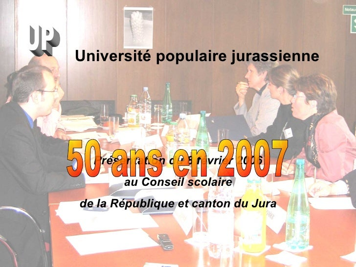 Université populaire jurassienne <ul><li>Présentation du 8 février 2006 </li></ul><ul><li>au Conseil scolaire  </li></ul><...