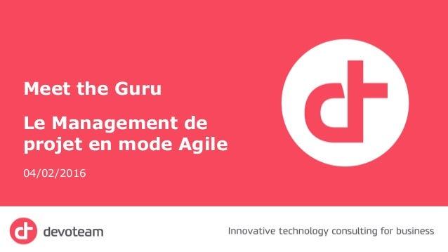 Meet the Guru Le Management de projet en mode Agile 04/02/2016 1