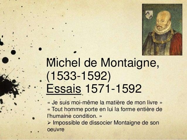 Michel de Montaigne,(1533-1592)Essais 1571-1592« Je suis moi-même la matière de mon livre »« Tout homme porte en lui la fo...