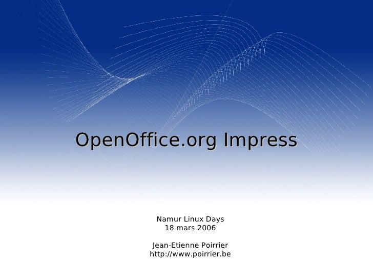 OpenOffice.org  Impress <ul><ul><li>Namur Linux Days </li></ul></ul><ul><ul><li>18 mars 2006 </li></ul></ul><ul><ul><li>Je...