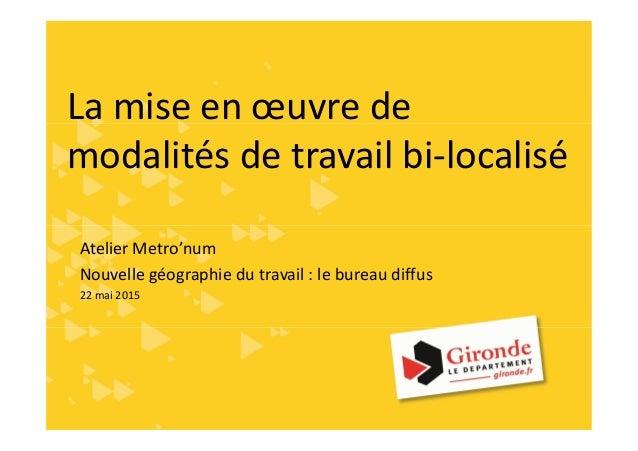 La mise en œuvre de modalités de travail bi-localisé Atelier Metro'num Nouvelle géographie du travail : le bureau diffus 2...
