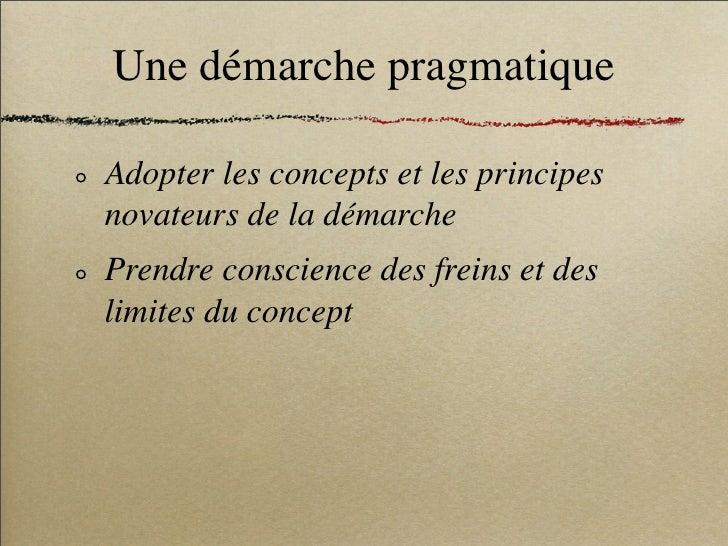 Une démarche pragmatique  Adopter les concepts et les principes novateurs de la démarche Prendre conscience des freins et ...