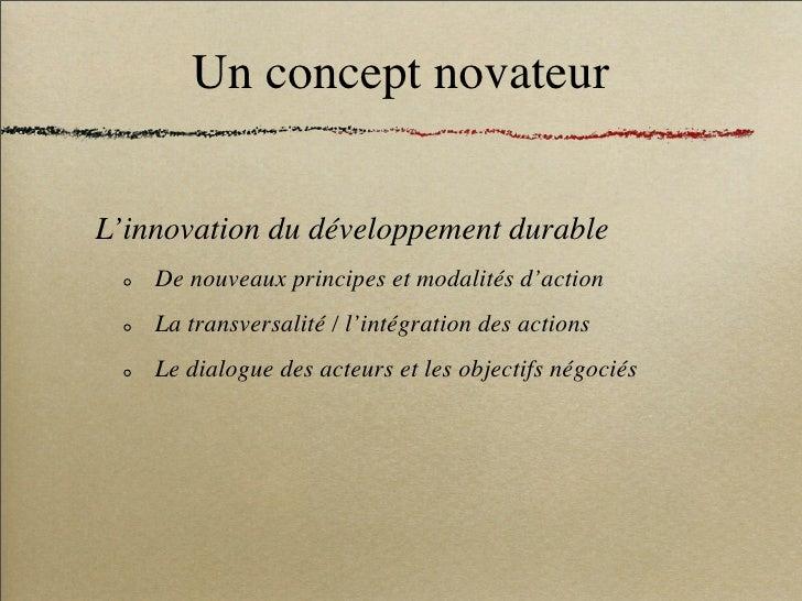 Un concept novateur   L'innovation du développement durable     De nouveaux principes et modalités d'action     La transve...