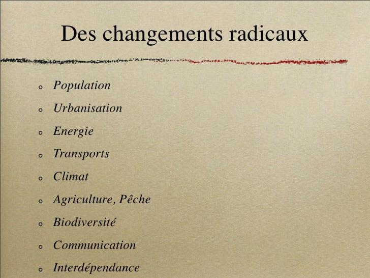 Des changements radicaux  Population Urbanisation Energie Transports Climat Agriculture, Pêche Biodiversité Communication ...