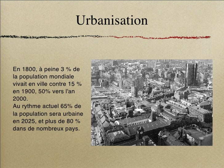 Urbanisation   En 1800, à peine 3 % de la population mondiale vivait en ville contre 15 % en 1900, 50% vers l'an 2000. Au ...