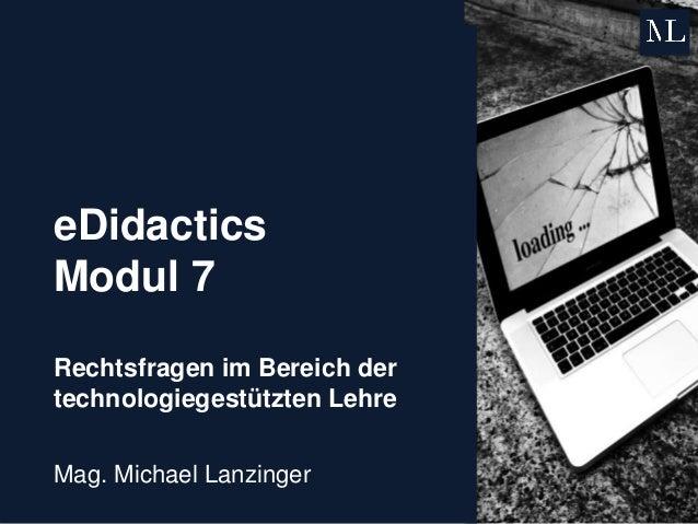 eDidactics Modul 7 Rechtsfragen im Bereich der technologiegestützten Lehre Mag. Michael Lanzinger
