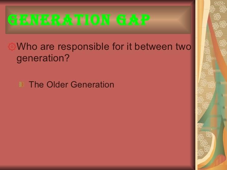 Generation Gap <ul><li>Who are responsible for it between two generation? </li></ul><ul><ul><li>The Older Generation  </li...