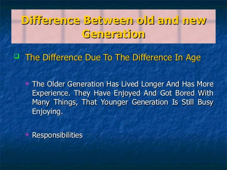 Difference Between old and new Generation <ul><li>The Difference Due To The Difference In Age </li></ul><ul><ul><li>The Ol...