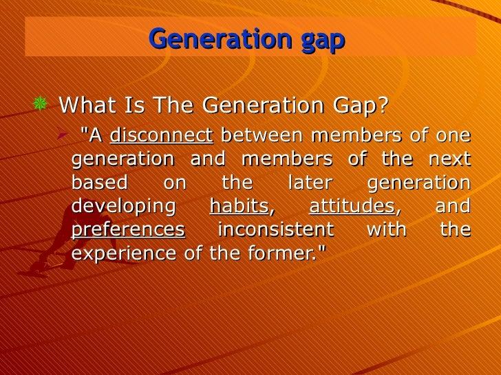 Generation gap   <ul><li>What Is The Generation Gap? </li></ul><ul><ul><li>&quot;A  disconnect  between members of one gen...