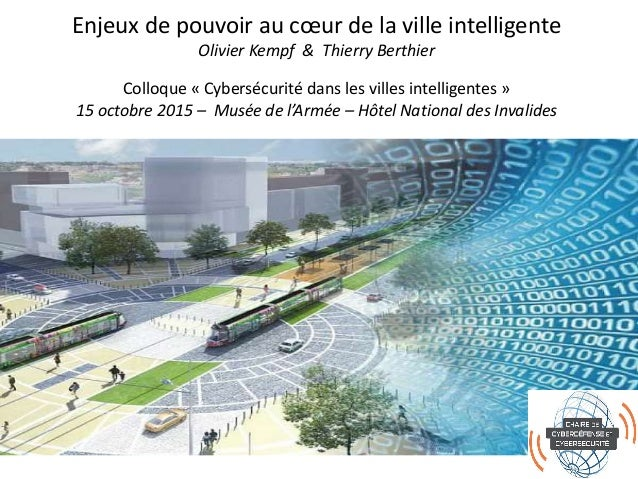 Enjeux de pouvoir au cœur de la ville intelligente Olivier Kempf & Thierry Berthier Colloque « Cybersécurité dans les vill...