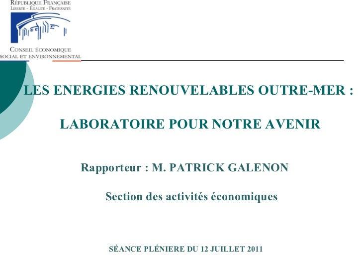 LES ENERGIES RENOUVELABLES OUTRE-MER :  LABORATOIRE POUR NOTRE AVENIR <ul><li>Rapporteur : M. PATRICK GALENON </li></ul><u...