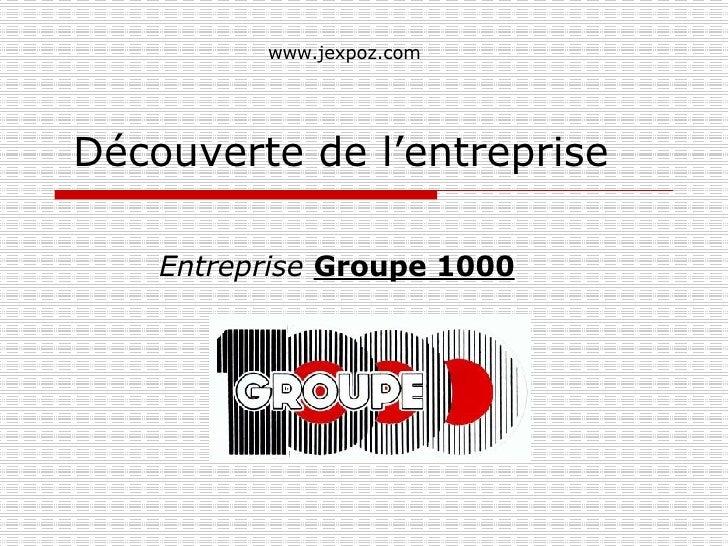 Découverte de l'entreprise Entreprise   Groupe 1000 www.jexpoz.com