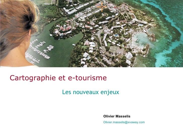 Cartographie et e-tourisme Les nouveaux enjeux Olivier Masselis [email_address]
