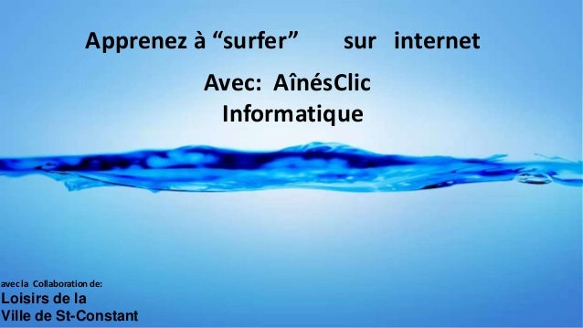 """Apprenez à """"surfer"""" Avec: AînésClic Informatique avec la Collaboration de: Loisirs de la Ville de St-Constant internetsur"""