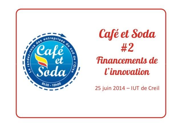 Café et Soda #2 Financements deFinancements de l'innovation 25 juin 2014 – IUT de Creil