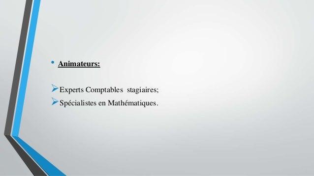 • Animateurs: Experts Comptables stagiaires; Spécialistes en Mathématiques.