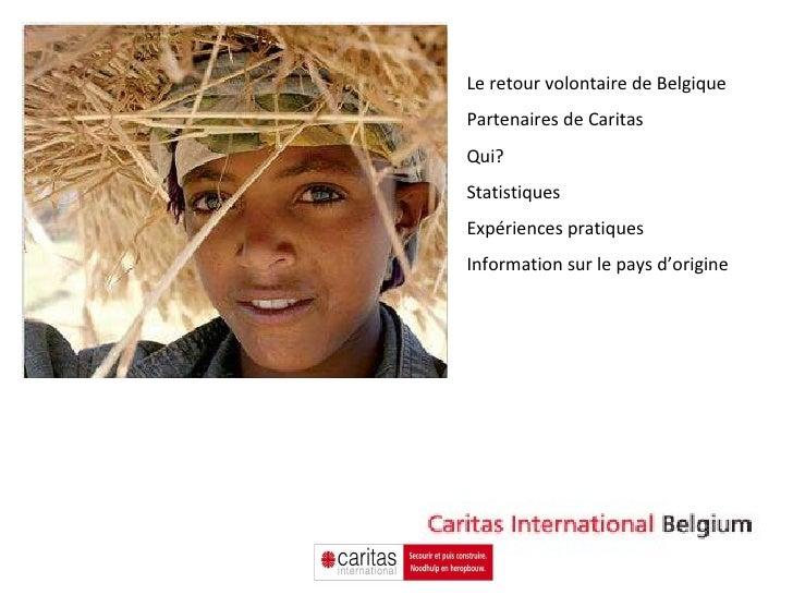 Le retour volontaire de Belgique Partenaires de Caritas Qui?  Statistiques Expériences pratiques Information sur le pays d...