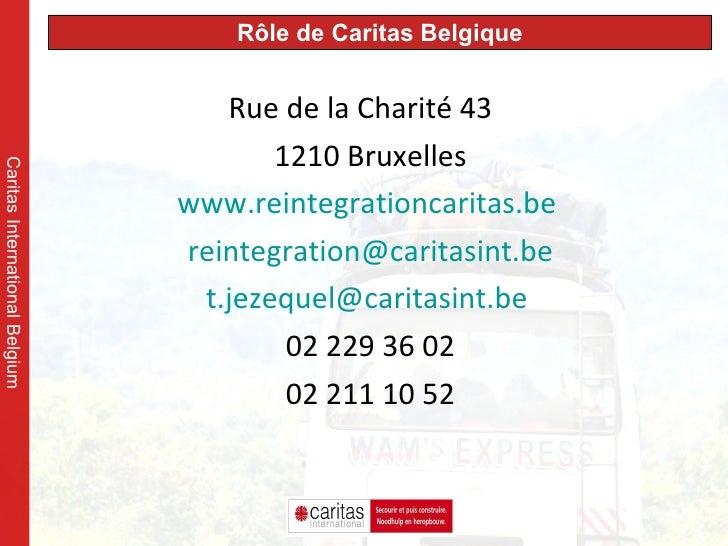 <ul><li>Rue de la Charité 43 </li></ul><ul><li>1210 Bruxelles </li></ul><ul><li>www.reintegrationcaritas.be   </li></ul><u...