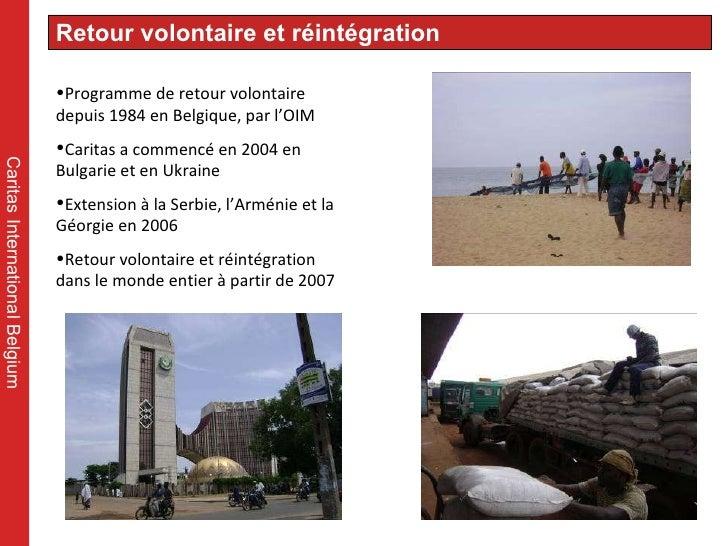 Caritas International Belgium <ul><li>Programme de retour volontaire depuis 1984 en Belgique, par l'OIM </li></ul><ul><li>...