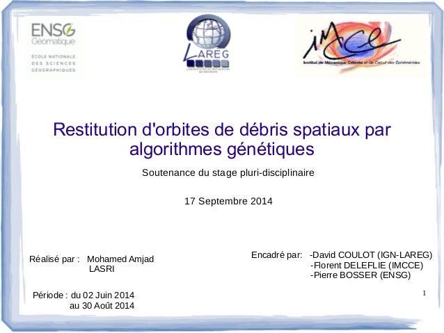 1  Restitution d'orbites de débris spatiaux par  algorithmes génétiques  Soutenance du stage pluri-disciplinaire  Réalisé ...
