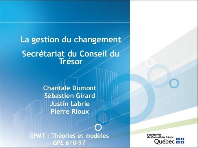 La gestion du changement Secrétariat du Conseil du Trésor Chantale Dumont Sébastien Girard Justin Labrie Pierre Rioux  GPM...
