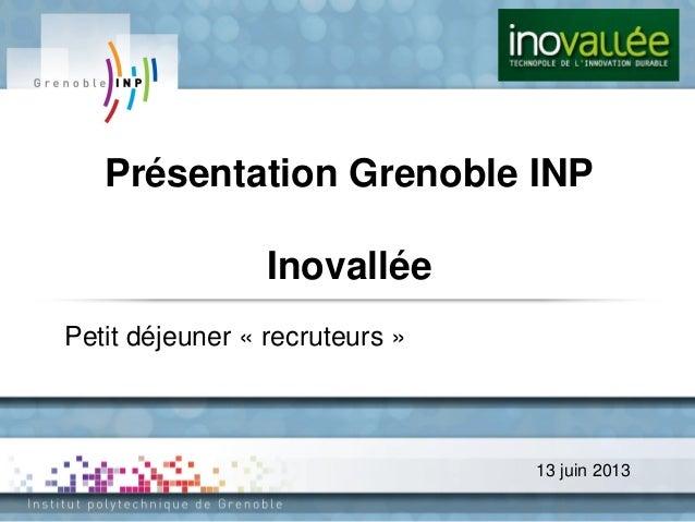 13 juin 2013Présentation Grenoble INPInovalléePetit déjeuner « recruteurs »