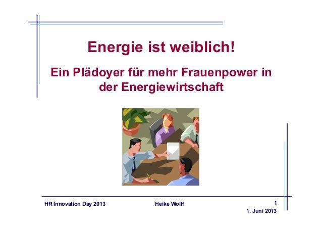 Heike WolffHR Innovation Day 2013Energie ist weiblich!Ein Plädoyer für mehr Frauenpower inder Energiewirtschaft1. Juni 20131
