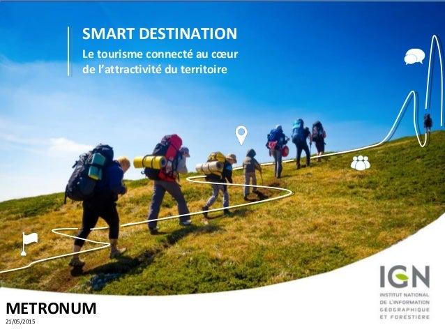 Espaceloisirs.ign.fr 1 SMART DESTINATION Le tourisme connecté au cœur de l'attractivité du territoire METRONUM 21/05/2015